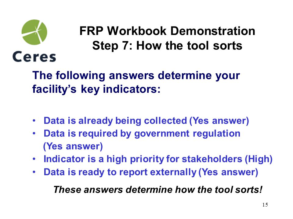 16 FRP Workbook Demonstration Step 8: Using workbook reports The tool's sorting functions create 2 reports after a facility has completed filling in the workbook: Indicators Report identifies a facility's most material indicators and highest priority stakeholders.
