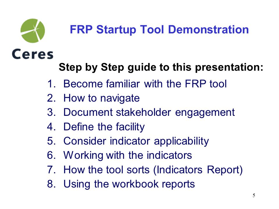 6 FRP Startup Tool Demonstration Characteristics of this tool: –Electronic format, excel workbook –Consult both internal and external stakeholders –Aligned with FRP Pilot Draft Guidance (available at www.facilityreporting.org) –Tool sorts relevant indicators for report preparation