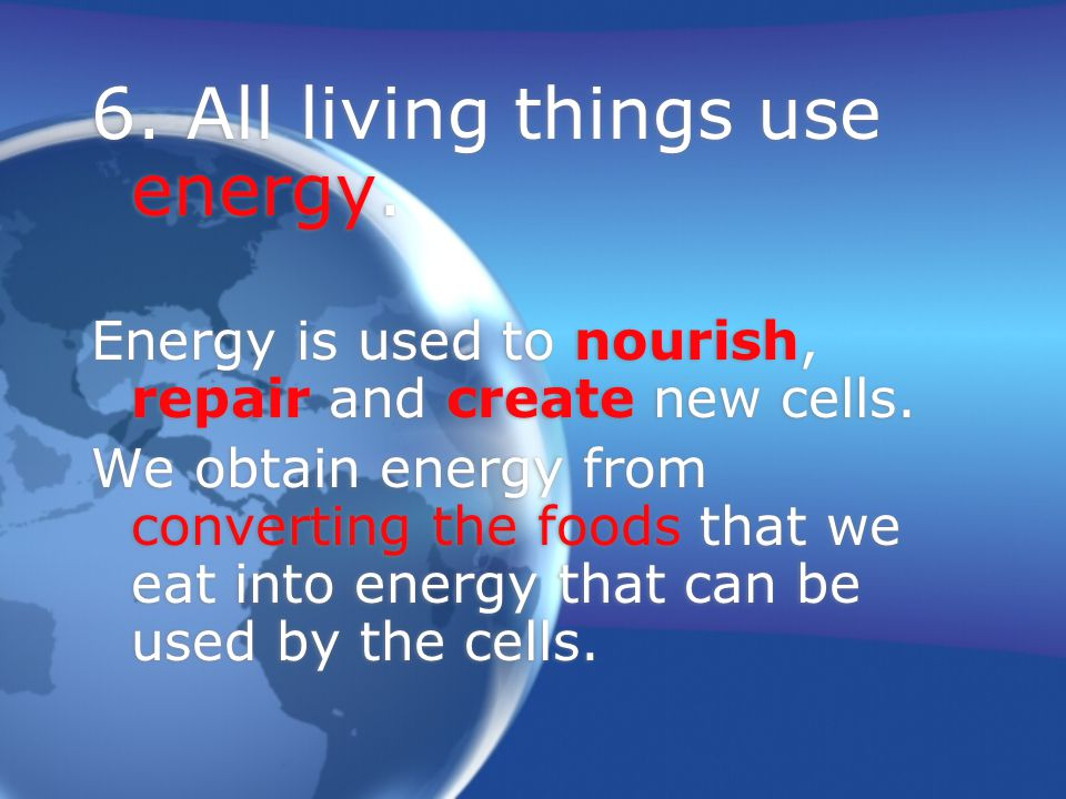 6.All living things use energy. Energy is used to nourish, repair and create new cells.