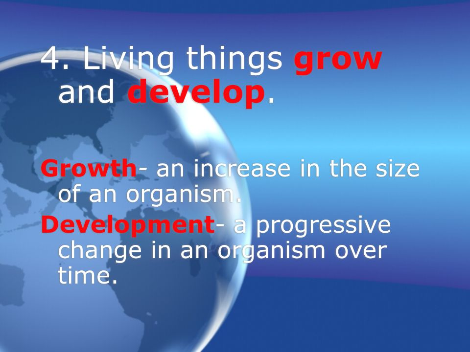 4.Living things grow and develop. Growth- an increase in the size of an organism.
