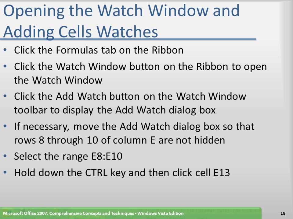 Opening the Watch Window and Adding Cells Watches Click the Add button in the Add Watch dialog box If necessary, expand the Name column to view the cell names in the third column and information about the four watched cells Microsoft Office 2007: Comprehensive Concepts and Techniques - Windows Vista Edition19
