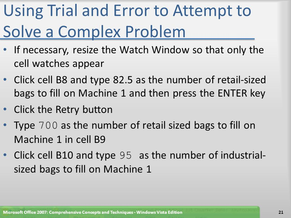 Using Trial and Error to Attempt to Solve a Complex Problem Click cell D8 and type 1500 as the number of consumer-sized bags to fill on Machine 3 and then press the ENTER key to display the new values and update the totals in the range B12:D13 and column E Click cell B8 and type 1500 as the number of consumer sized bags to fill on Machine 1 Click cell D8, type 0 as the number of consumer-sized bags to fill on Machine 3, and then press the ENTER key.
