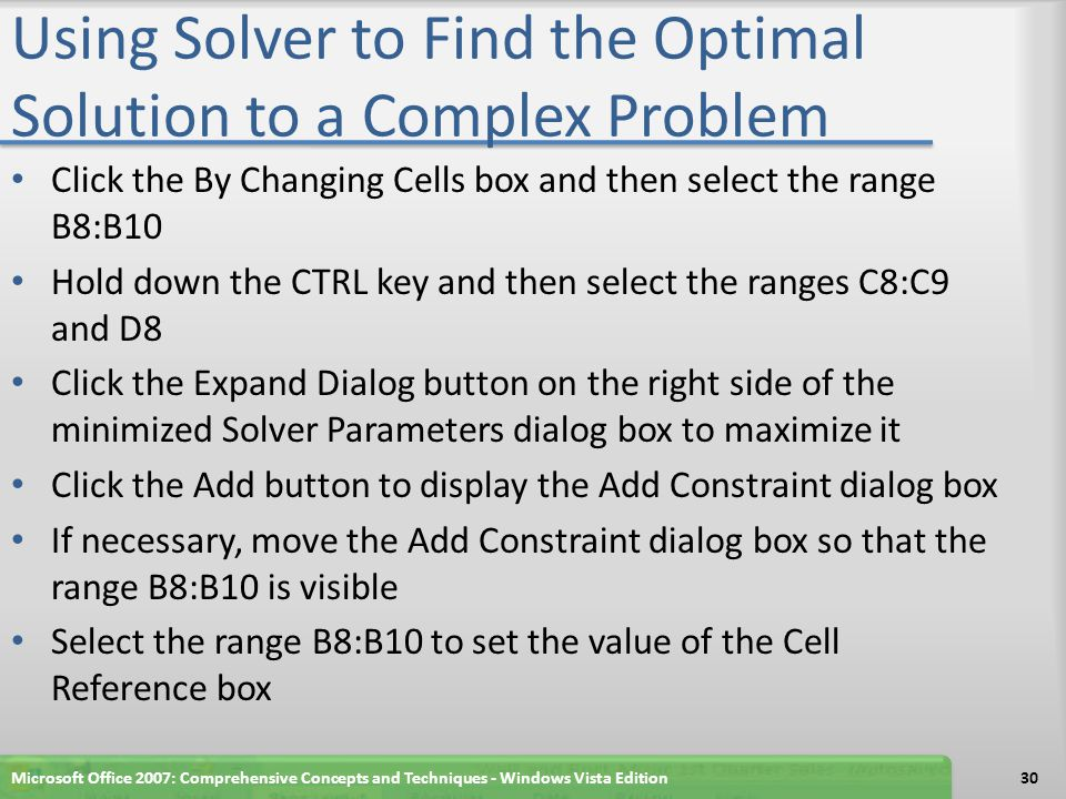 Using Solver to Find the Optimal Solution to a Complex Problem Click the middle box arrow and then select >= in the list Type 0 in the Constraint box to set the constraint on the cells in the range B8:B10 to be greater than or equal to 0 Click the Add button Select the range B8:B10 to set the value of the Cell Reference box Click the middle box arrow and then select int in the list to set a constraint on the cells in the range B8:B10 to be assigned only integer values Microsoft Office 2007: Comprehensive Concepts and Techniques - Windows Vista Edition31