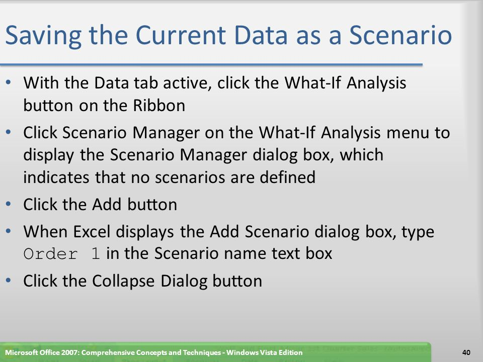 Saving the Current Data as a Scenario When Excel displays the Add Scenario - Changing cells dialog box, select the range B8:B10, hold down the CTRL key, and then select the ranges C8:C9, D8, and B16:B19 Release the CTRL key to display a marquee around the selected cells and assign the cells to the Changing cells text box Click the Expand Dialog button to change the Add Scenario dialog box to the Edit Scenario dialog box Click the OK button Click the OK button to display the Order 1 scenario in the scenarios list Click the Close button in the Scenario Manager dialog box Microsoft Office 2007: Comprehensive Concepts and Techniques - Windows Vista Edition41