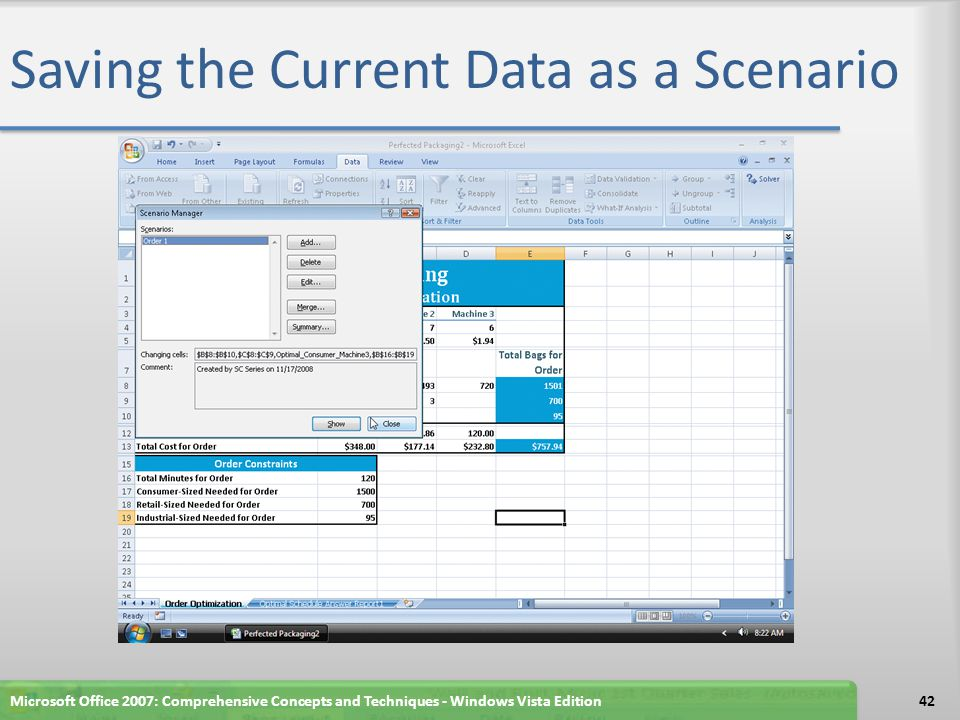 Adding the Data for a New Scenario Click cell B16 and type 200 as the maximum minutes for the order Click cell B17 and type 1400 as the number of consumer-sized bags Click cell B18 and type 1600 as the number of retail-sized bags Click cell B19, type 300 as the number of industrial-sized bags, and then click cell E19 Microsoft Office 2007: Comprehensive Concepts and Techniques - Windows Vista Edition43