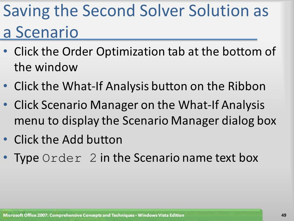 Saving the Second Solver Solution as a Scenario Click the OK button to display the Scenario Values dialog box with the current values from the worksheet Click the OK button to display Order 2 along with Order 1 in the Scenarios list Click the Close button Microsoft Office 2007: Comprehensive Concepts and Techniques - Windows Vista Edition50