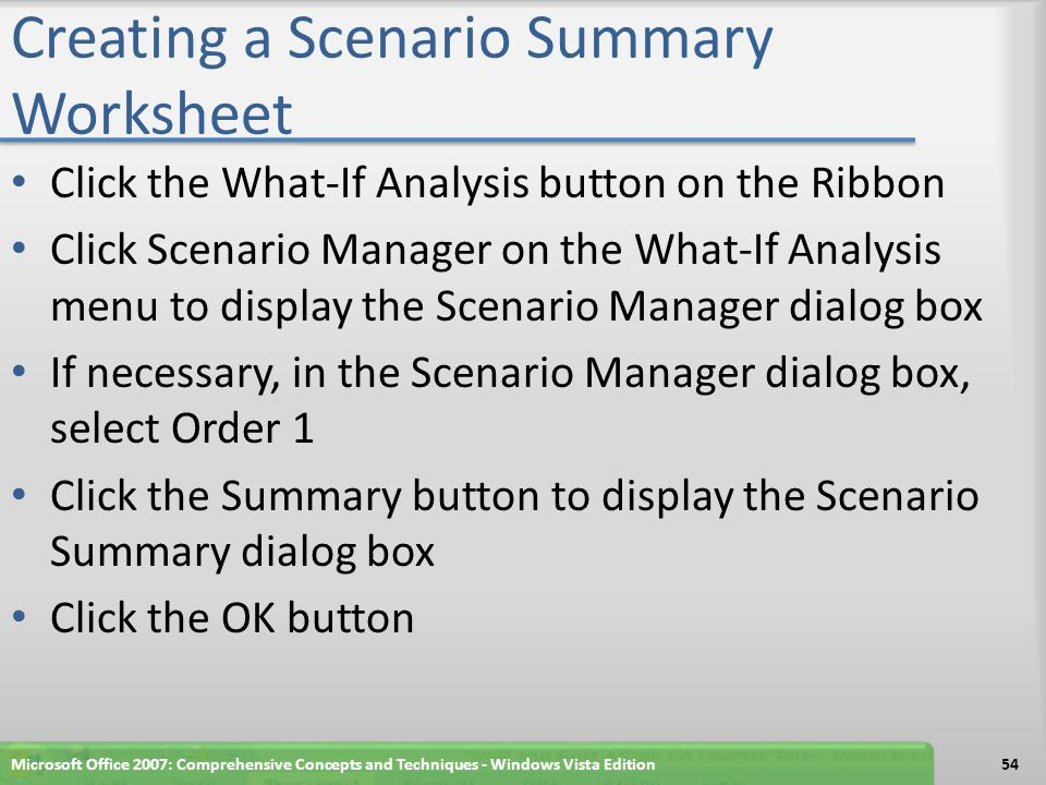 Creating a Scenario Summary Worksheet When Excel displays the Scenario Summary, double-click the Scenario Summary tab, type Orders Scenario Summary as the new worksheet name, and then press the ENTER key Right-click the Orders Scenario Summary tab and then point to Tab Color on the shortcut menu Click Black, Text 1, Lighter 50% (column 2, row 2) Drag the Orders Scenario Summary tab to the right of the Optimal Schedule Answer Report2 tab Microsoft Office 2007: Comprehensive Concepts and Techniques - Windows Vista Edition55