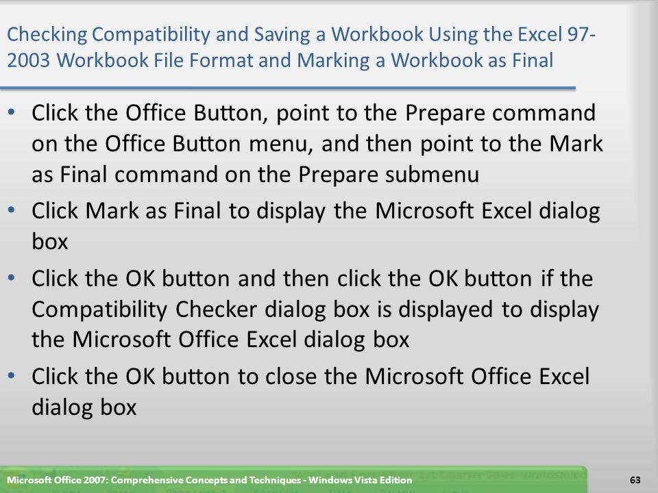 Checking Compatibility and Saving a Workbook Using the Excel 97- 2003 Workbook File Format and Marking a Workbook as Final Microsoft Office 2007: Comprehensive Concepts and Techniques - Windows Vista Edition64