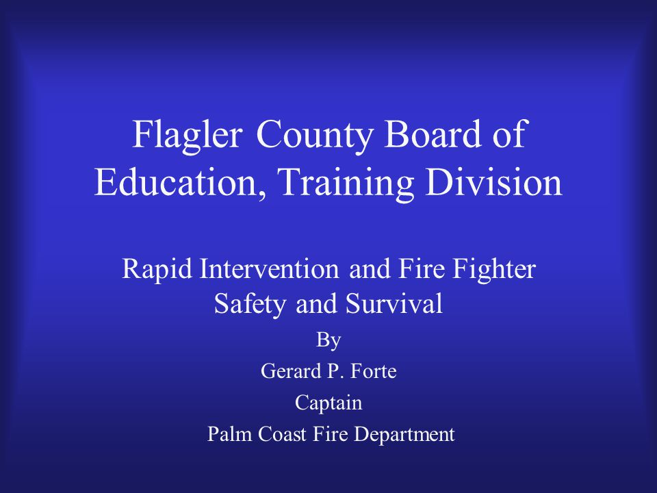 Flagler County Board of Education, Training Division Rapid Intervention and Fire Fighter Safety and Survival By Gerard P.