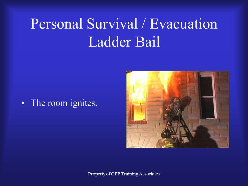 Property of GPF Training Associates Personal Survival / Evacuation Ladder Bail The room ignites.