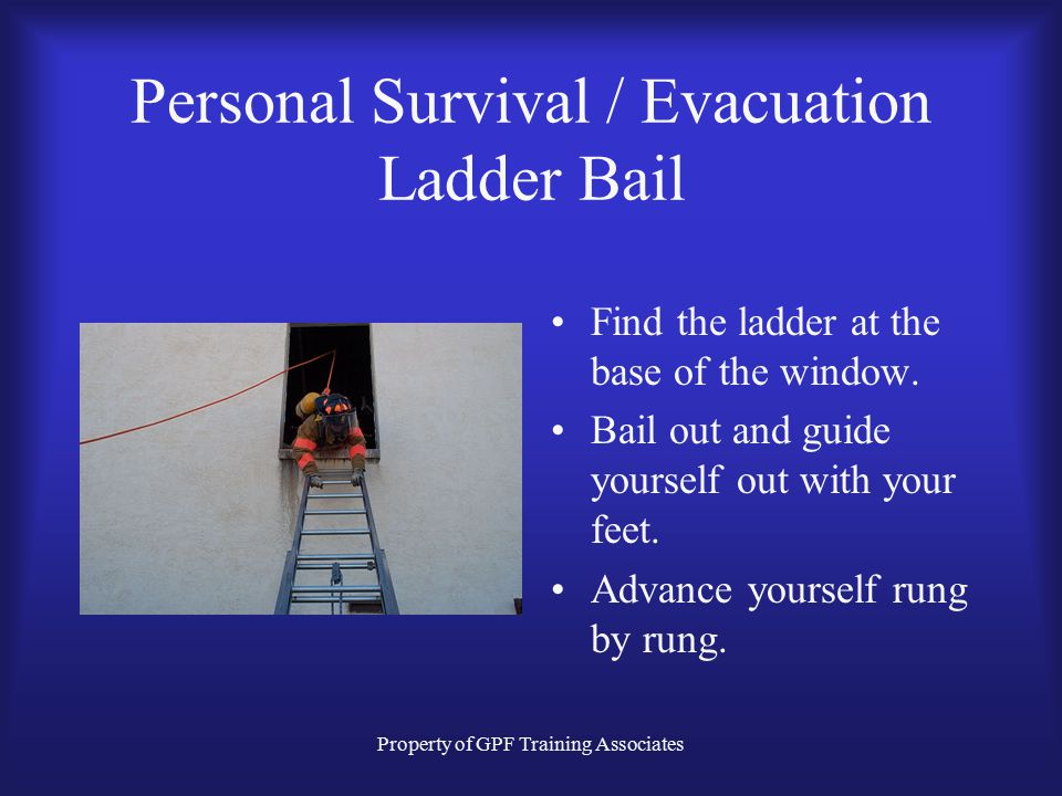 Property of GPF Training Associates Personal Survival / Evacuation Ladder Bail Find the ladder at the base of the window.
