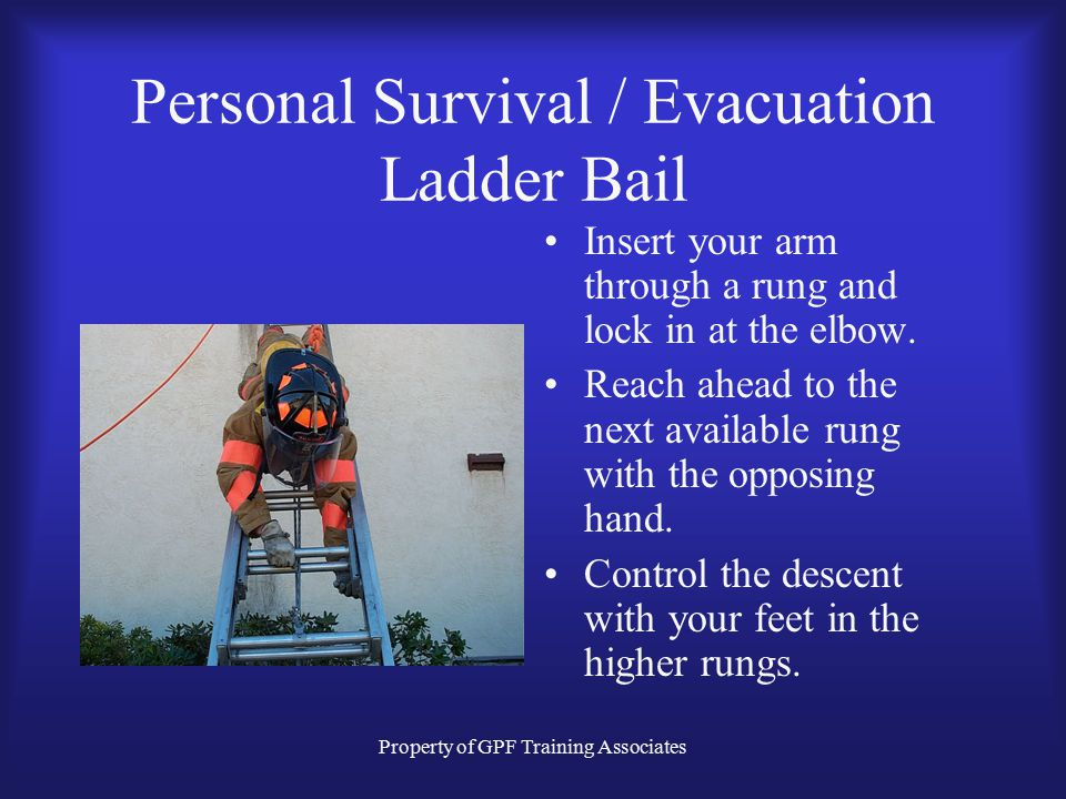 Property of GPF Training Associates Personal Survival / Evacuation Ladder Bail Insert your arm through a rung and lock in at the elbow.