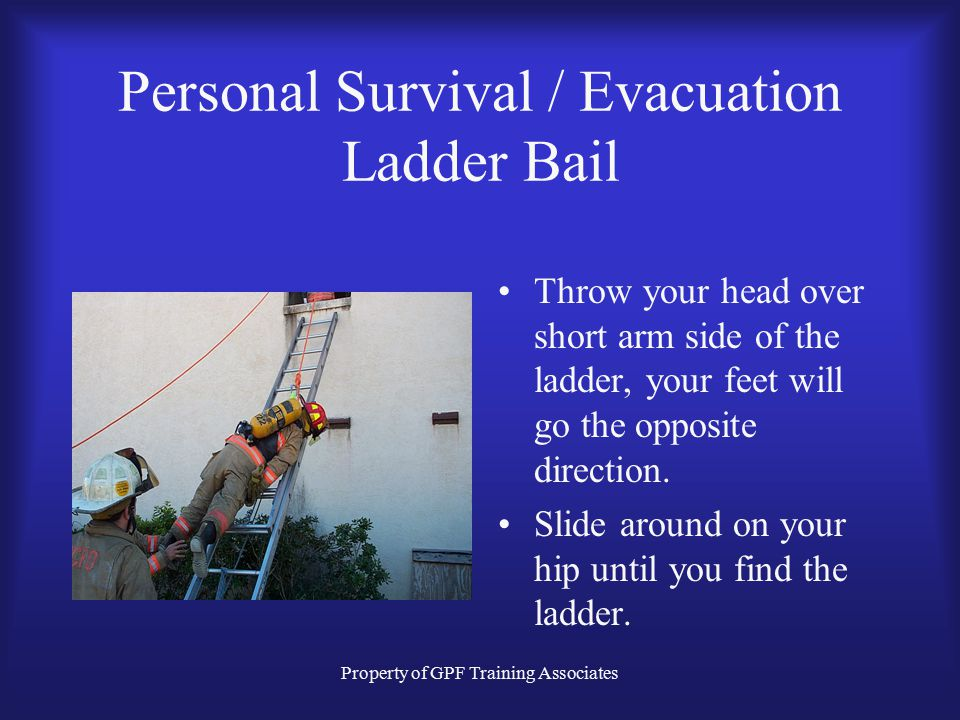 Property of GPF Training Associates Personal Survival / Evacuation Ladder Bail Throw your head over short arm side of the ladder, your feet will go the opposite direction.