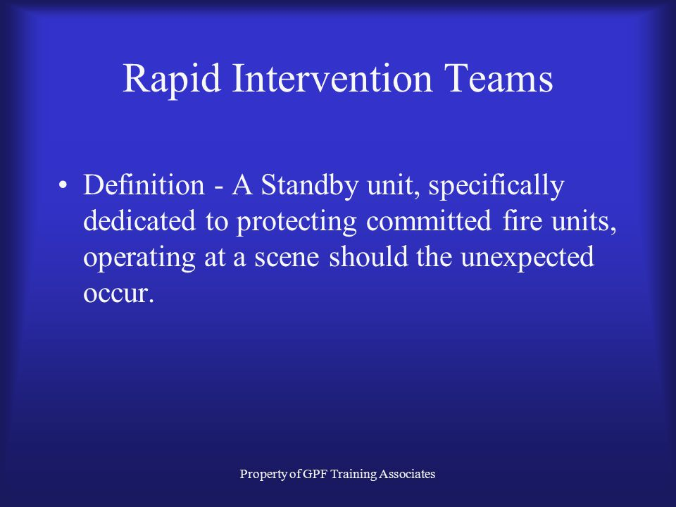 Property of GPF Training Associates Rapid Intervention Teams Definition - A Standby unit, specifically dedicated to protecting committed fire units, operating at a scene should the unexpected occur.