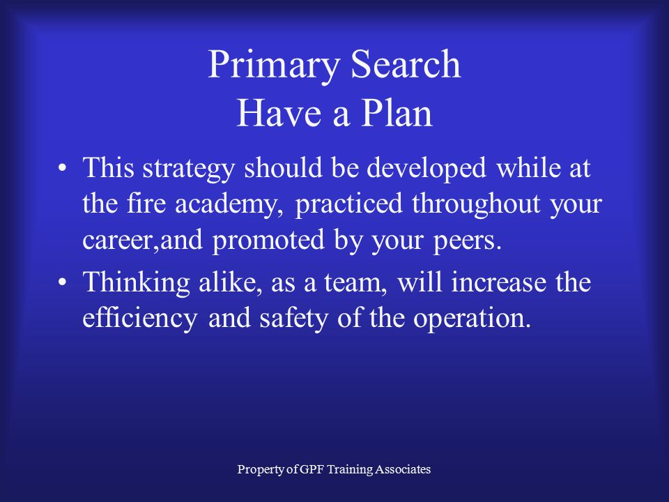 Property of GPF Training Associates Primary Search Have a Plan This strategy should be developed while at the fire academy, practiced throughout your career,and promoted by your peers.