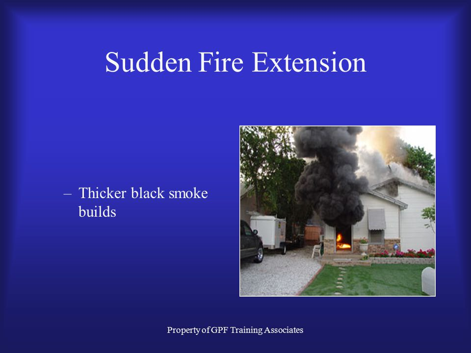 Property of GPF Training Associates Sudden Fire Extension –Thicker black smoke builds
