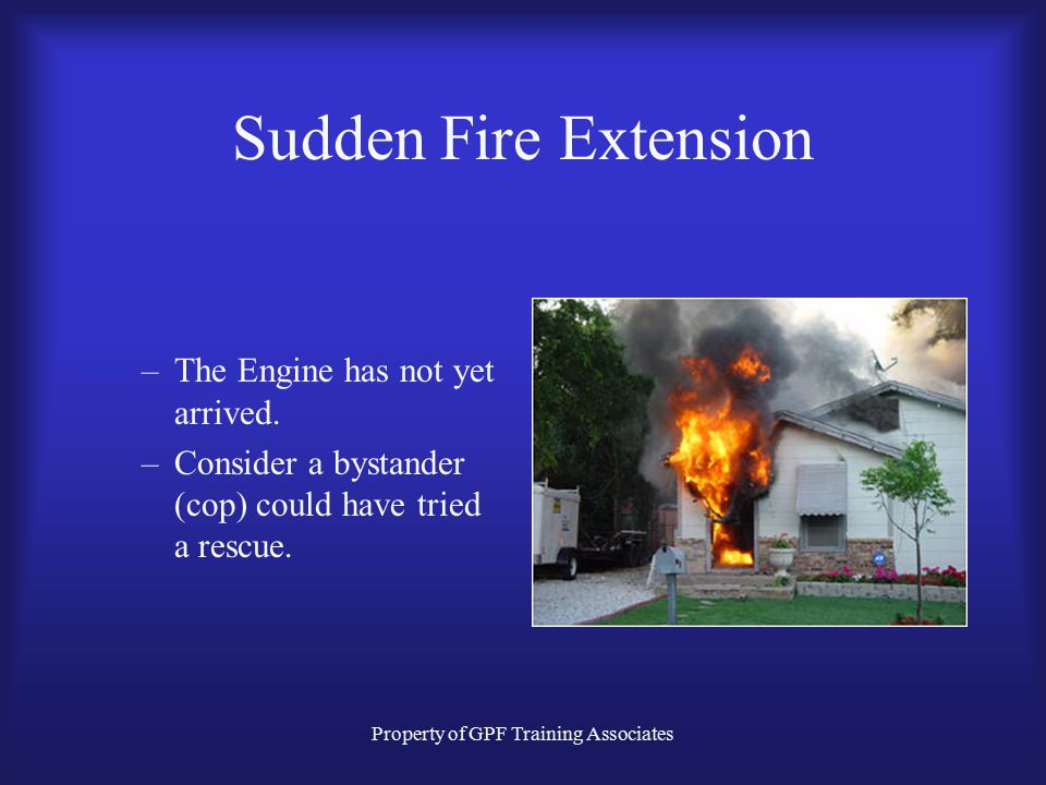 Property of GPF Training Associates Sudden Fire Extension –The Engine has not yet arrived.