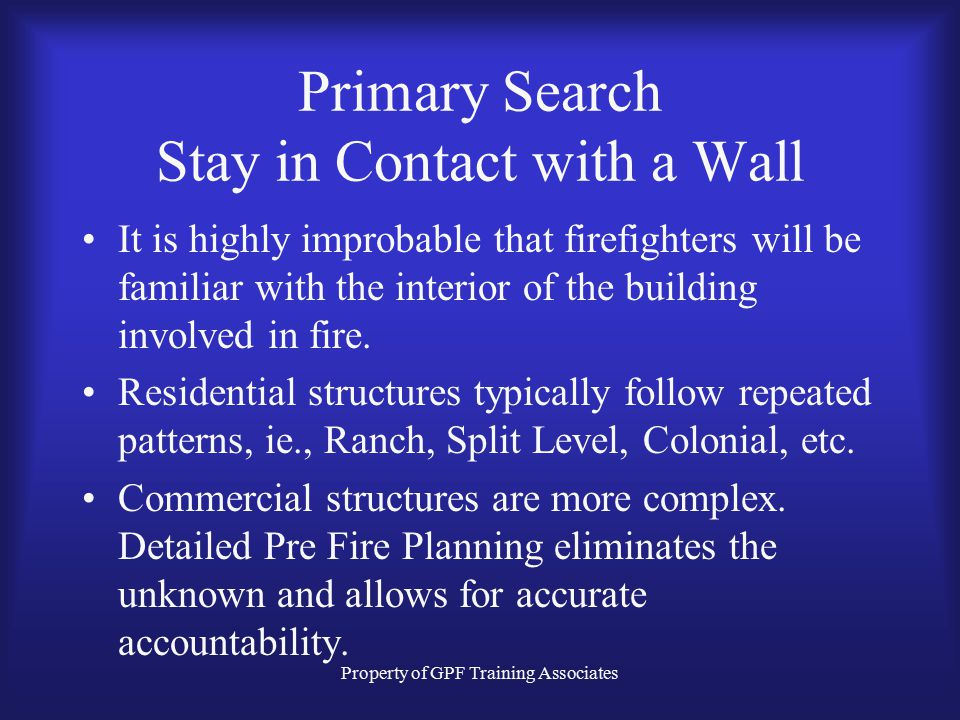 Property of GPF Training Associates Primary Search Stay in Contact with a Wall It is highly improbable that firefighters will be familiar with the interior of the building involved in fire.
