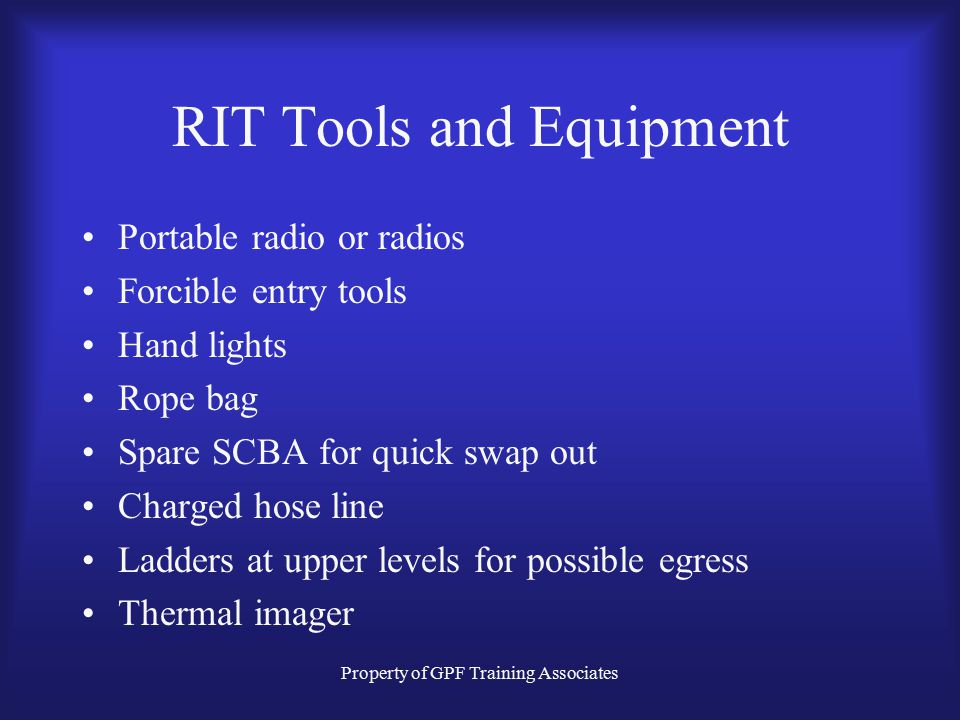 Property of GPF Training Associates RIT Tools and Equipment Portable radio or radios Forcible entry tools Hand lights Rope bag Spare SCBA for quick swap out Charged hose line Ladders at upper levels for possible egress Thermal imager