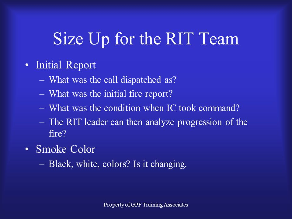 Property of GPF Training Associates Size Up for the RIT Team Initial Report –What was the call dispatched as.