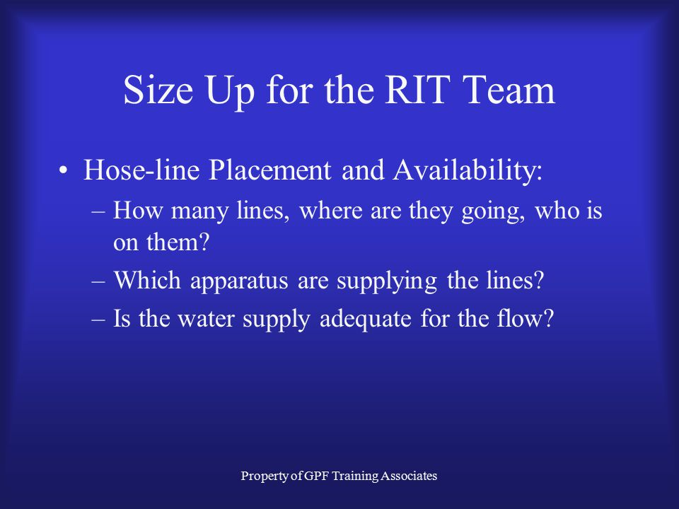 Property of GPF Training Associates Size Up for the RIT Team Hose-line Placement and Availability: –How many lines, where are they going, who is on them.