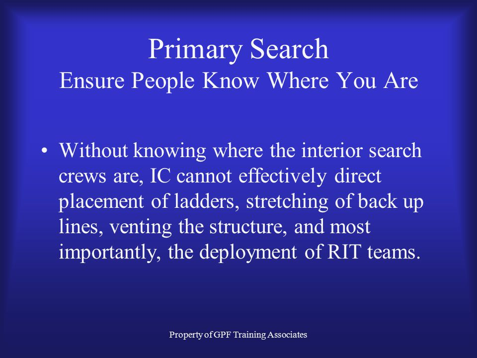 Property of GPF Training Associates Primary Search Ensure People Know Where You Are Without knowing where the interior search crews are, IC cannot effectively direct placement of ladders, stretching of back up lines, venting the structure, and most importantly, the deployment of RIT teams.