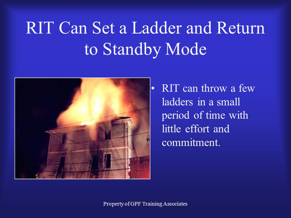 Property of GPF Training Associates RIT Can Set a Ladder and Return to Standby Mode RIT can throw a few ladders in a small period of time with little effort and commitment.