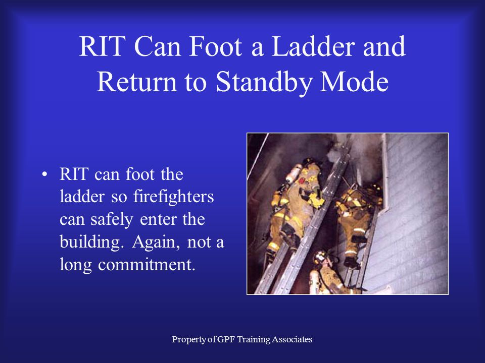 Property of GPF Training Associates RIT Can Foot a Ladder and Return to Standby Mode RIT can foot the ladder so firefighters can safely enter the building.