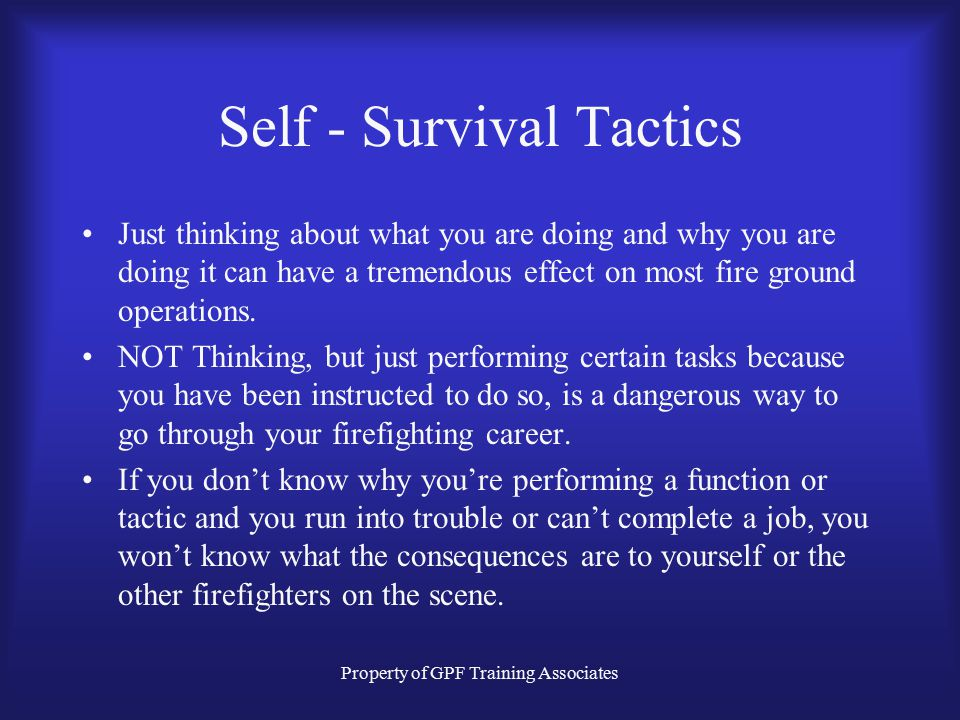 Property of GPF Training Associates Self - Survival Tactics Just thinking about what you are doing and why you are doing it can have a tremendous effect on most fire ground operations.