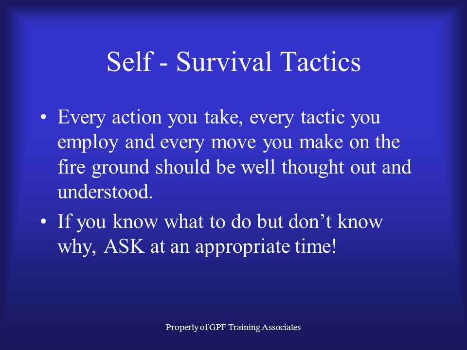 Property of GPF Training Associates Self - Survival Tactics Every action you take, every tactic you employ and every move you make on the fire ground should be well thought out and understood.