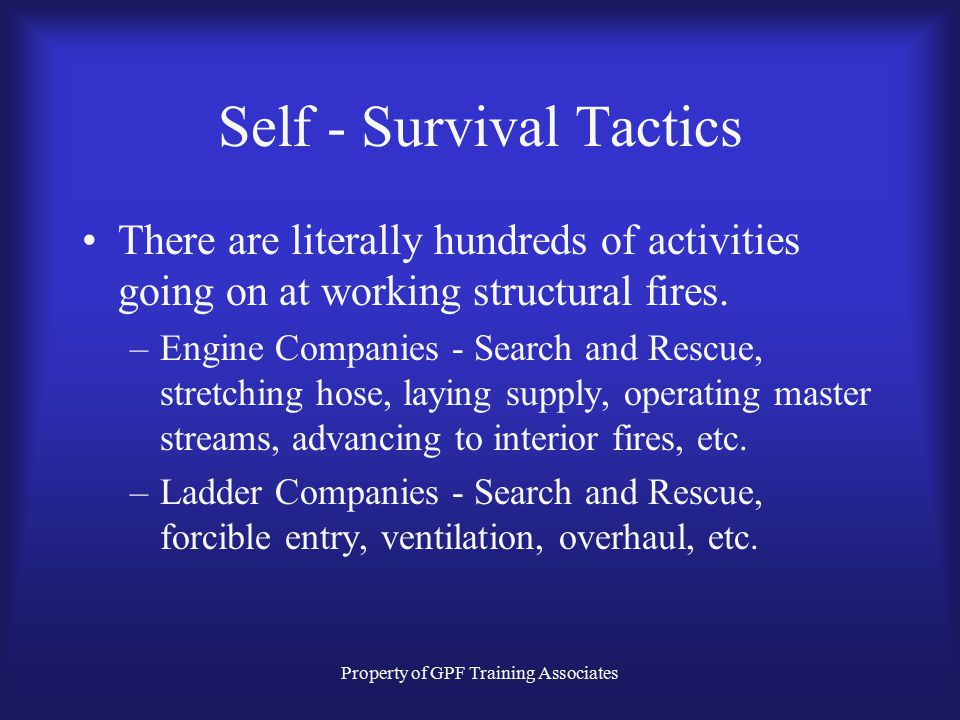 Property of GPF Training Associates Self - Survival Tactics There are literally hundreds of activities going on at working structural fires.