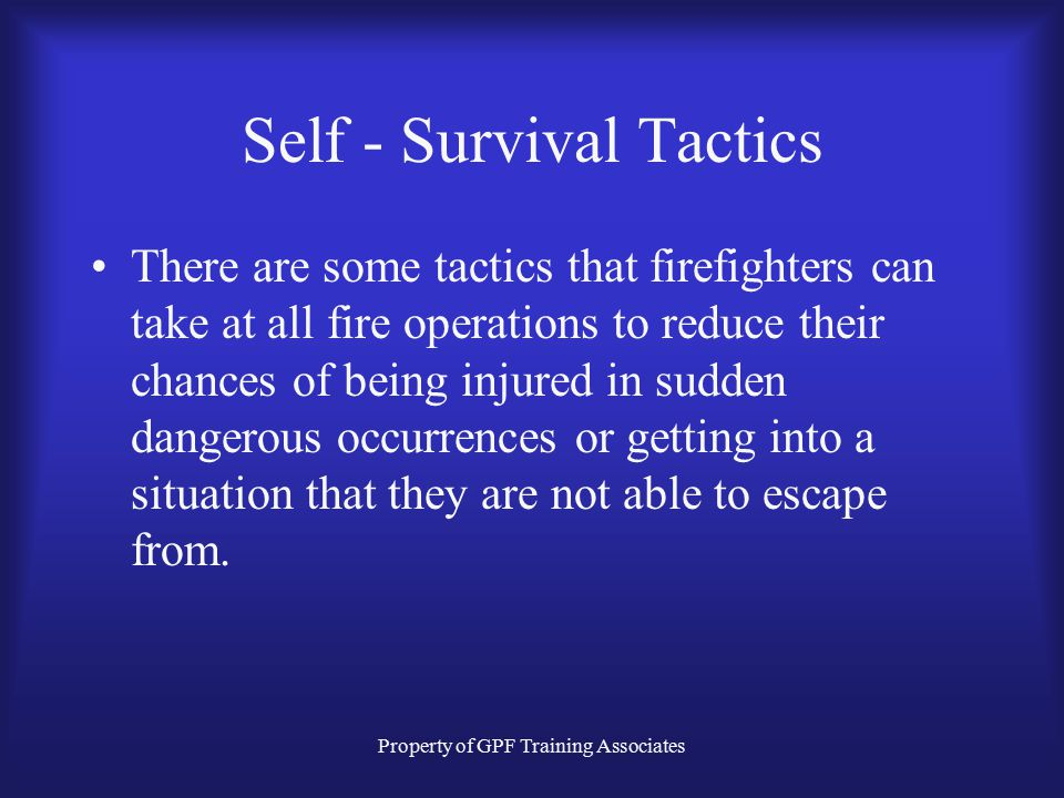 Property of GPF Training Associates Self - Survival Tactics There are some tactics that firefighters can take at all fire operations to reduce their chances of being injured in sudden dangerous occurrences or getting into a situation that they are not able to escape from.