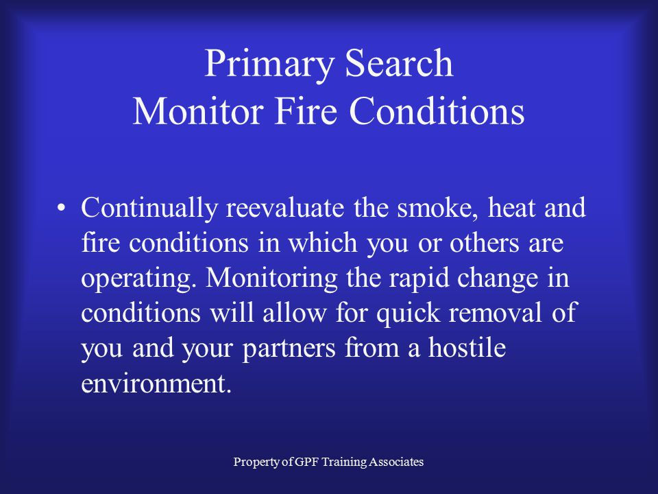 Property of GPF Training Associates Primary Search Monitor Fire Conditions Continually reevaluate the smoke, heat and fire conditions in which you or others are operating.