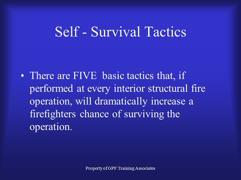 Property of GPF Training Associates Self - Survival Tactics There are FIVE basic tactics that, if performed at every interior structural fire operation, will dramatically increase a firefighters chance of surviving the operation.