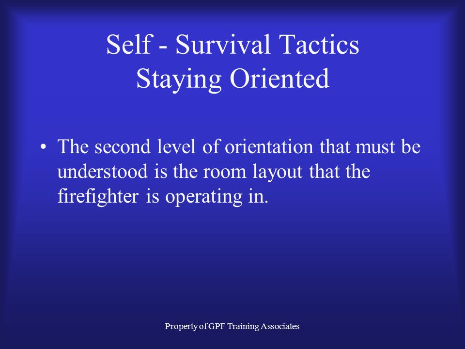 Property of GPF Training Associates Self - Survival Tactics Staying Oriented The second level of orientation that must be understood is the room layout that the firefighter is operating in.