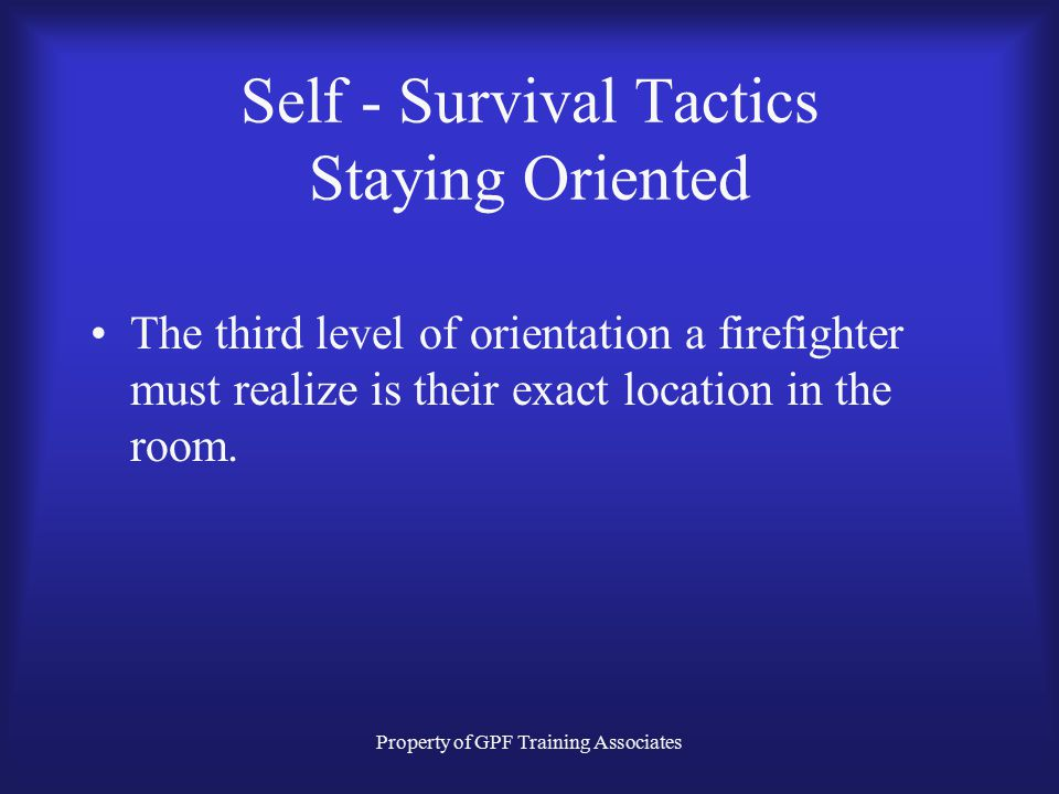 Property of GPF Training Associates Self - Survival Tactics Staying Oriented The third level of orientation a firefighter must realize is their exact location in the room.