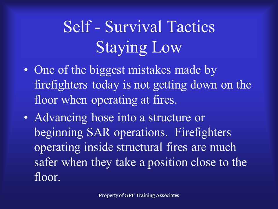 Property of GPF Training Associates Self - Survival Tactics Staying Low One of the biggest mistakes made by firefighters today is not getting down on the floor when operating at fires.