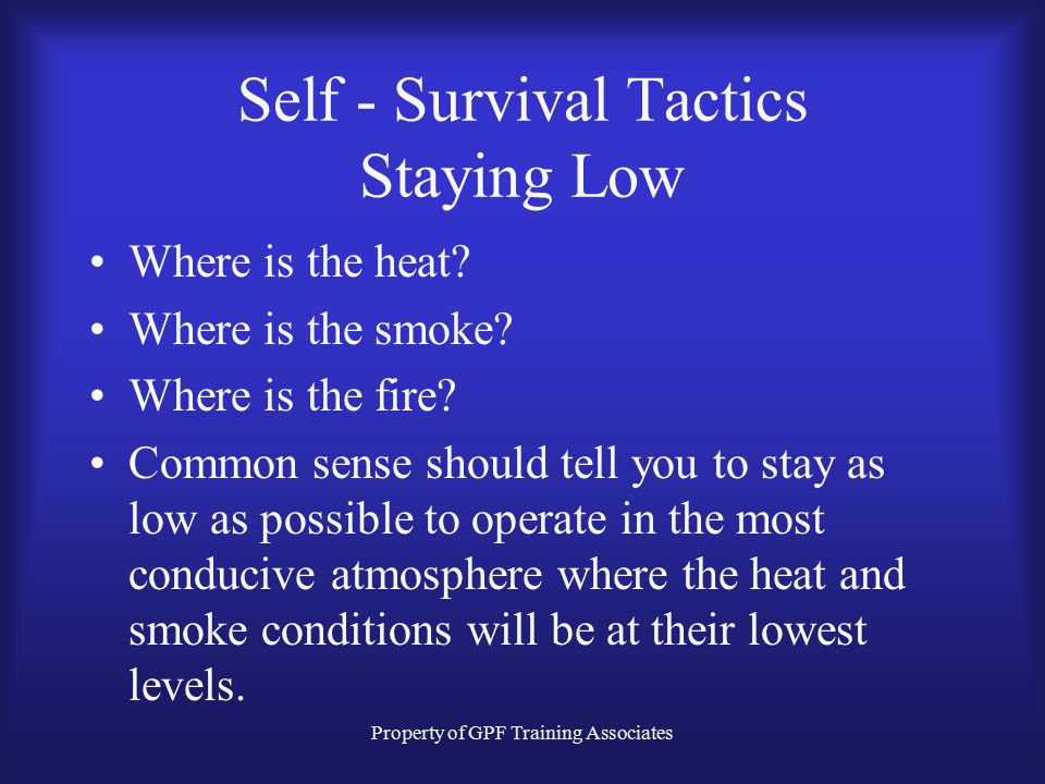 Property of GPF Training Associates Self - Survival Tactics Staying Low Where is the heat.