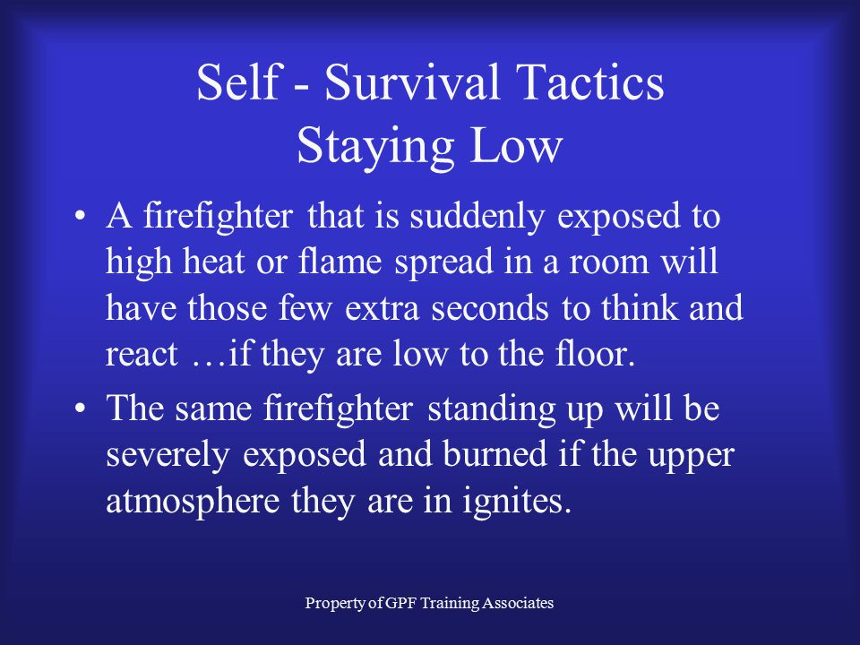 Property of GPF Training Associates Self - Survival Tactics Staying Low A firefighter that is suddenly exposed to high heat or flame spread in a room will have those few extra seconds to think and react …if they are low to the floor.
