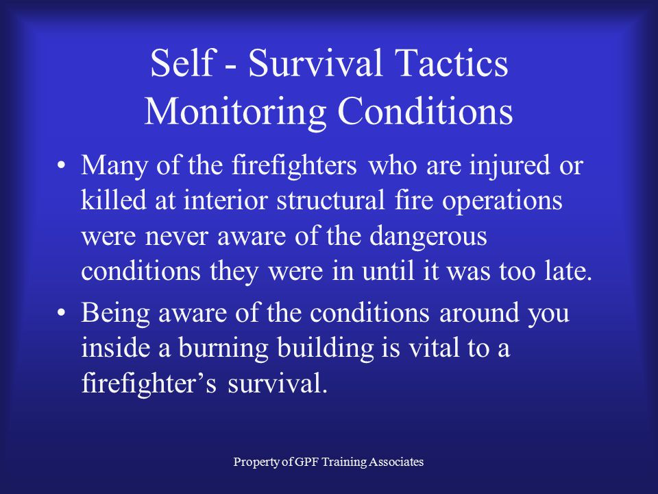 Property of GPF Training Associates Self - Survival Tactics Monitoring Conditions Many of the firefighters who are injured or killed at interior structural fire operations were never aware of the dangerous conditions they were in until it was too late.