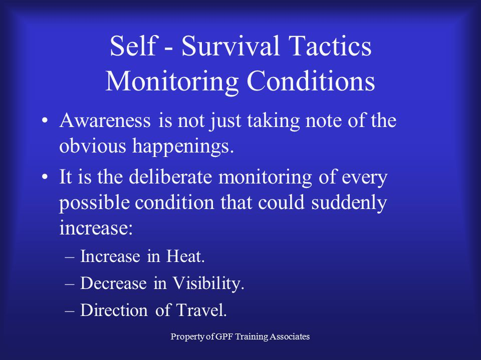 Property of GPF Training Associates Self - Survival Tactics Monitoring Conditions Awareness is not just taking note of the obvious happenings.