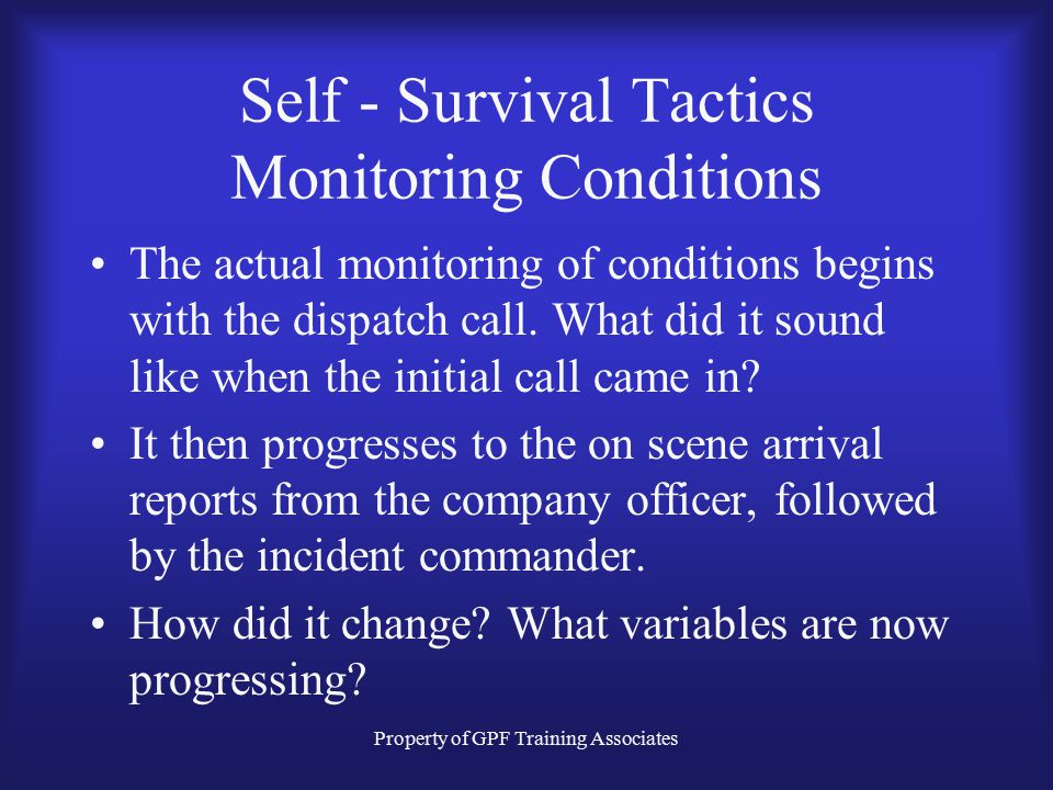 Property of GPF Training Associates Self - Survival Tactics Monitoring Conditions The actual monitoring of conditions begins with the dispatch call.