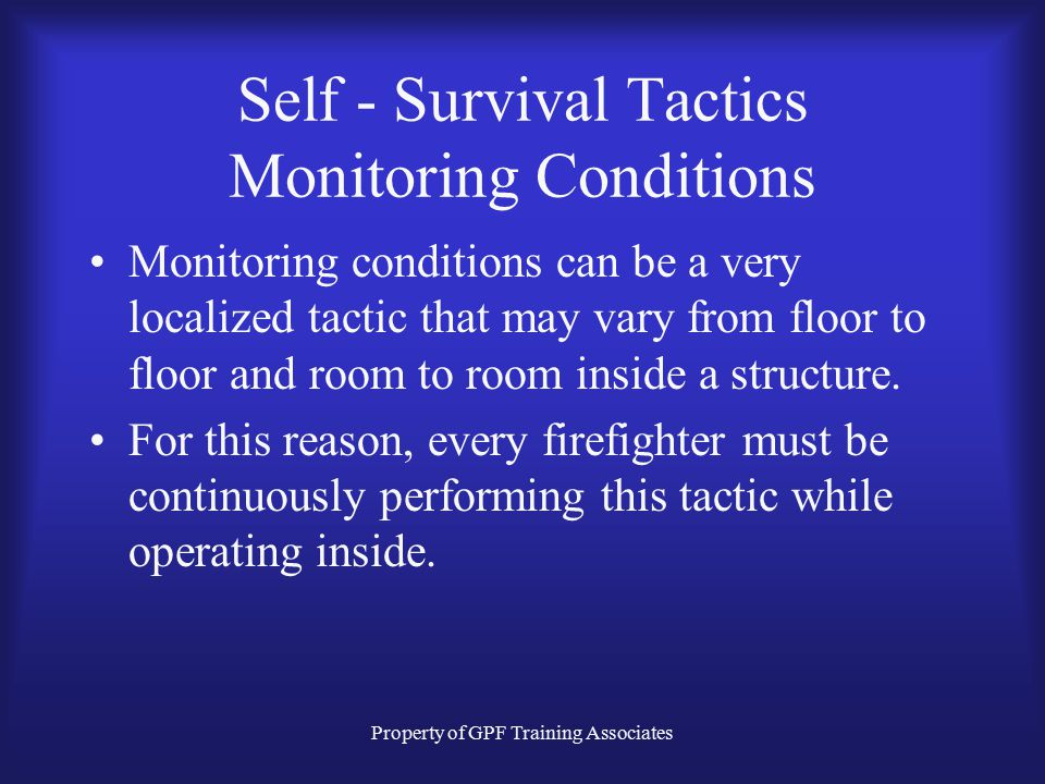 Property of GPF Training Associates Self - Survival Tactics Monitoring Conditions Monitoring conditions can be a very localized tactic that may vary from floor to floor and room to room inside a structure.