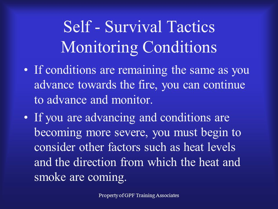 Property of GPF Training Associates Self - Survival Tactics Monitoring Conditions If conditions are remaining the same as you advance towards the fire, you can continue to advance and monitor.