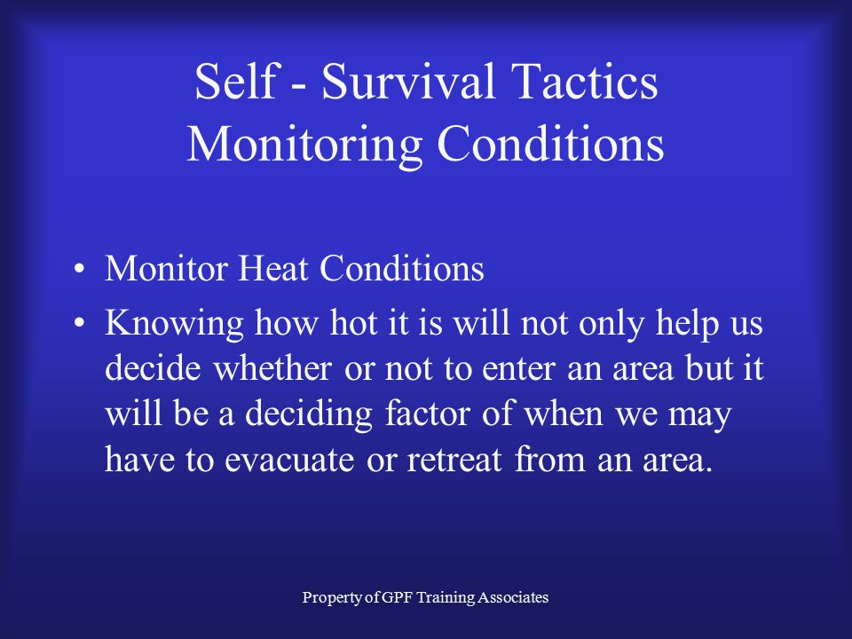 Property of GPF Training Associates Self - Survival Tactics Monitoring Conditions Monitor Heat Conditions Knowing how hot it is will not only help us decide whether or not to enter an area but it will be a deciding factor of when we may have to evacuate or retreat from an area.