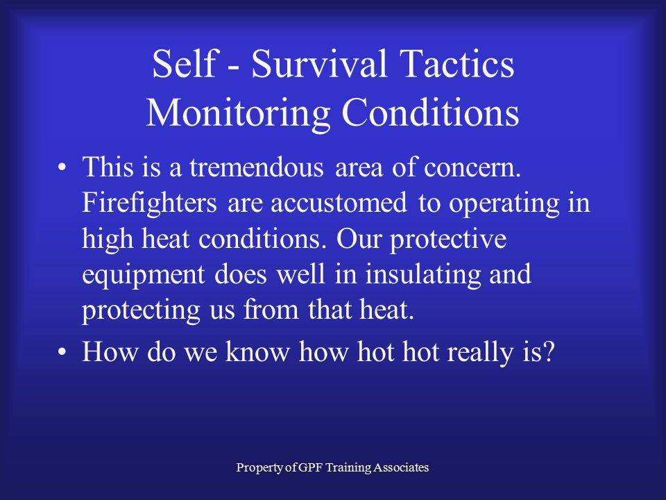 Property of GPF Training Associates Self - Survival Tactics Monitoring Conditions This is a tremendous area of concern.