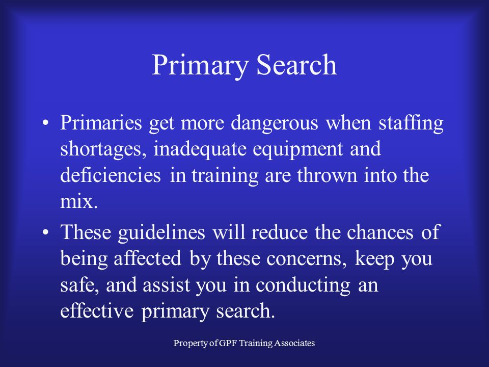 Property of GPF Training Associates Primary Search Primaries get more dangerous when staffing shortages, inadequate equipment and deficiencies in training are thrown into the mix.