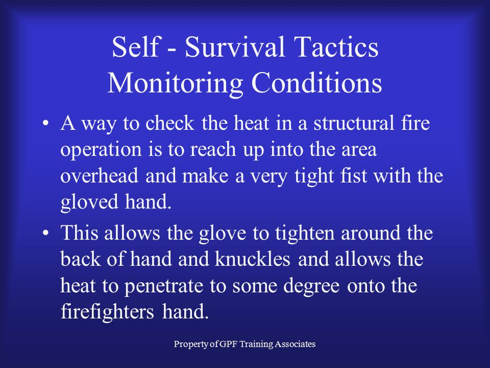 Property of GPF Training Associates Self - Survival Tactics Monitoring Conditions A way to check the heat in a structural fire operation is to reach up into the area overhead and make a very tight fist with the gloved hand.