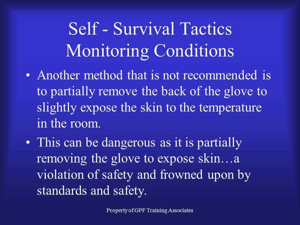 Property of GPF Training Associates Self - Survival Tactics Monitoring Conditions Another method that is not recommended is to partially remove the back of the glove to slightly expose the skin to the temperature in the room.