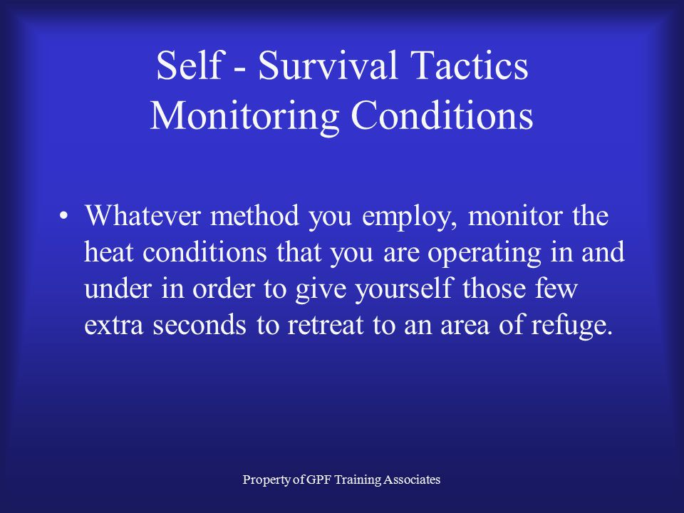 Property of GPF Training Associates Self - Survival Tactics Monitoring Conditions Whatever method you employ, monitor the heat conditions that you are operating in and under in order to give yourself those few extra seconds to retreat to an area of refuge.